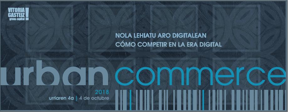 """URBAN COMMERCE 2018: IX JORNADA TÉCNICA SOBRE COMERCIO """"COMO COMPETIR EN LA ERA DIGITAL"""""""